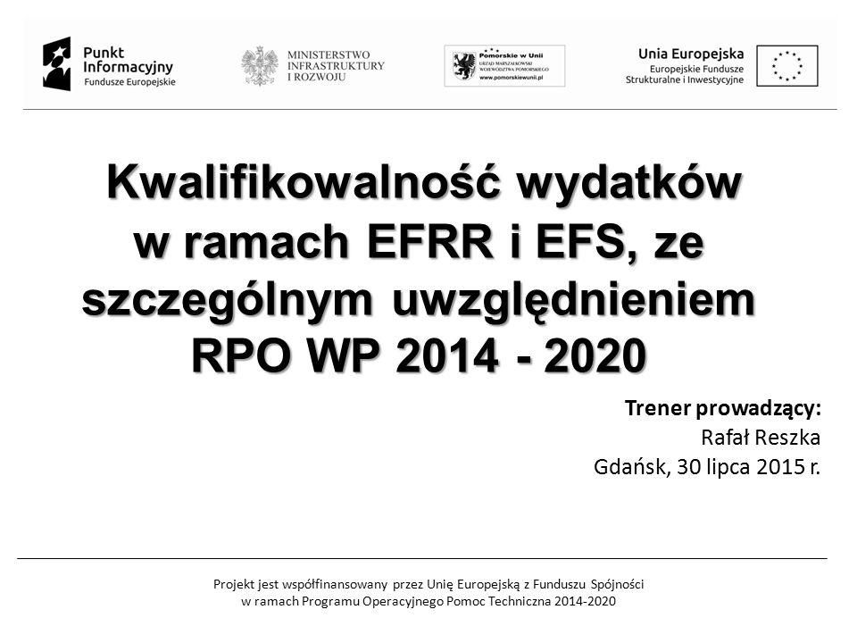 Projekt jest współfinansowany przez Unię Europejską z Funduszu Spójności w ramach Programu Operacyjnego Pomoc Techniczna 2014-2020 Kwalifikowalność wydatków w ramach EFRR i EFS, ze szczególnym uwzględnieniem RPO WP 2014 - 2020 Kwalifikowalność wydatków w ramach EFRR i EFS, ze szczególnym uwzględnieniem RPO WP 2014 - 2020 Trener prowadzący: Rafał Reszka Gdańsk, 30 lipca 2015 r.