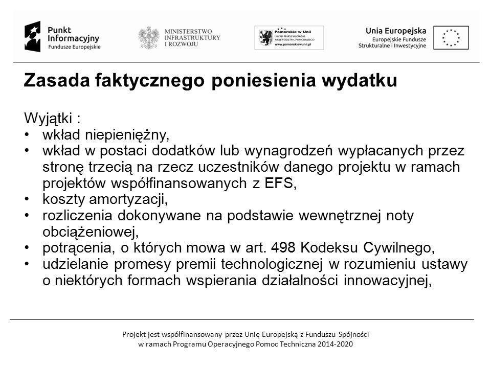 Projekt jest współfinansowany przez Unię Europejską z Funduszu Spójności w ramach Programu Operacyjnego Pomoc Techniczna 2014-2020 Zasada faktycznego poniesienia wydatku Wyjątki : wkład niepieniężny, wkład w postaci dodatków lub wynagrodzeń wypłacanych przez stronę trzecią na rzecz uczestników danego projektu w ramach projektów współfinansowanych z EFS, koszty amortyzacji, rozliczenia dokonywane na podstawie wewnętrznej noty obciążeniowej, potrącenia, o których mowa w art.