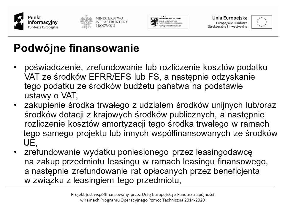 Projekt jest współfinansowany przez Unię Europejską z Funduszu Spójności w ramach Programu Operacyjnego Pomoc Techniczna 2014-2020 Podwójne finansowanie poświadczenie, zrefundowanie lub rozliczenie kosztów podatku VAT ze środków EFRR/EFS lub FS, a następnie odzyskanie tego podatku ze środków budżetu państwa na podstawie ustawy o VAT, zakupienie środka trwałego z udziałem środków unijnych lub/oraz środków dotacji z krajowych środków publicznych, a następnie rozliczenie kosztów amortyzacji tego środka trwałego w ramach tego samego projektu lub innych współfinansowanych ze środków UE, zrefundowanie wydatku poniesionego przez leasingodawcę na zakup przedmiotu leasingu w ramach leasingu finansowego, a następnie zrefundowanie rat opłacanych przez beneficjenta w związku z leasingiem tego przedmiotu,