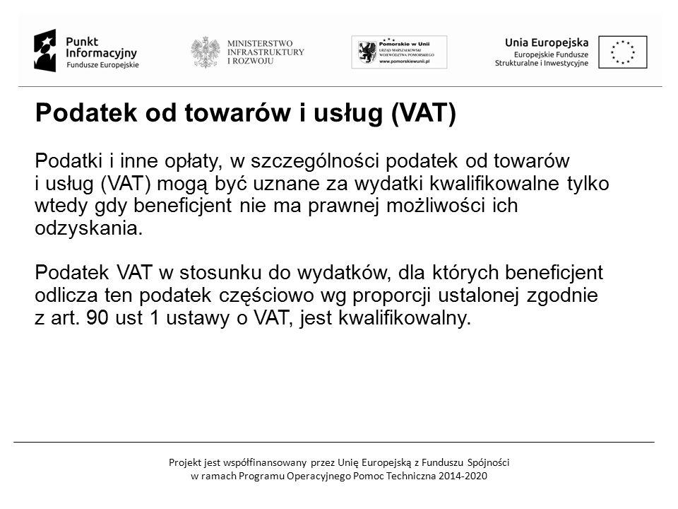 Projekt jest współfinansowany przez Unię Europejską z Funduszu Spójności w ramach Programu Operacyjnego Pomoc Techniczna 2014-2020 Podatek od towarów i usług (VAT) Podatki i inne opłaty, w szczególności podatek od towarów i usług (VAT) mogą być uznane za wydatki kwalifikowalne tylko wtedy gdy beneficjent nie ma prawnej możliwości ich odzyskania.