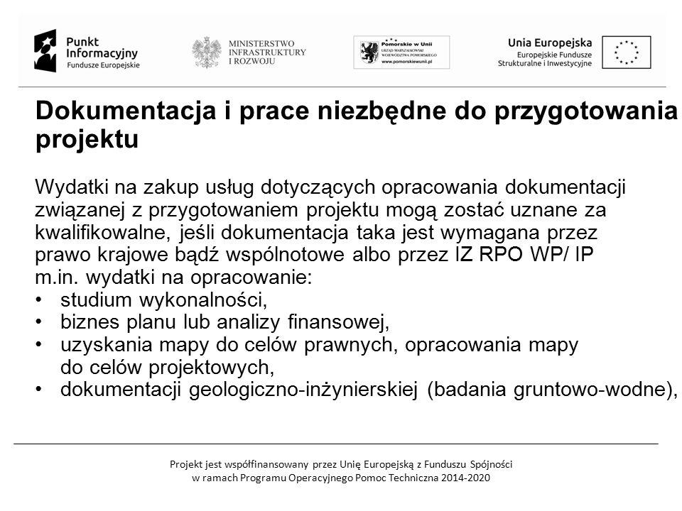 Projekt jest współfinansowany przez Unię Europejską z Funduszu Spójności w ramach Programu Operacyjnego Pomoc Techniczna 2014-2020 Dokumentacja i prace niezbędne do przygotowania projektu Wydatki na zakup usług dotyczących opracowania dokumentacji związanej z przygotowaniem projektu mogą zostać uznane za kwalifikowalne, jeśli dokumentacja taka jest wymagana przez prawo krajowe bądź wspólnotowe albo przez IZ RPO WP/ IP m.in.