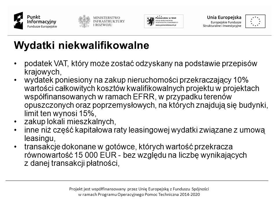 Projekt jest współfinansowany przez Unię Europejską z Funduszu Spójności w ramach Programu Operacyjnego Pomoc Techniczna 2014-2020 Wydatki niekwalifikowalne podatek VAT, który może zostać odzyskany na podstawie przepisów krajowych, wydatek poniesiony na zakup nieruchomości przekraczający 10% wartości całkowitych kosztów kwalifikowalnych projektu w projektach współfinansowanych w ramach EFRR, w przypadku terenów opuszczonych oraz poprzemysłowych, na których znajdują się budynki, limit ten wynosi 15%, zakup lokali mieszkalnych, inne niż część kapitałowa raty leasingowej wydatki związane z umową leasingu, transakcje dokonane w gotówce, których wartość przekracza równowartość 15 000 EUR - bez względu na liczbę wynikających z danej transakcji płatności,