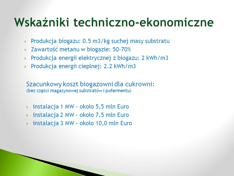 Szacunkowy koszt biogazowni dla cukrowni: (bez części magazynowej substratów i pofermentu)  instalacja 1 MW – około 5,5 mln Euro  instalacja 2 MW – około 7,5 mln Euro  instalacja 3 MW – około 10,0 mln Euro  Produkcja biogazu: 0.5 m3/kg suchej masy substratu  Zawartość metanu w biogazie: 50-70%  Produkcja energii elektrycznej z biogazu: 2 kWh/m3  Produkcja energii cieplnej: 2.2 kWh/m3