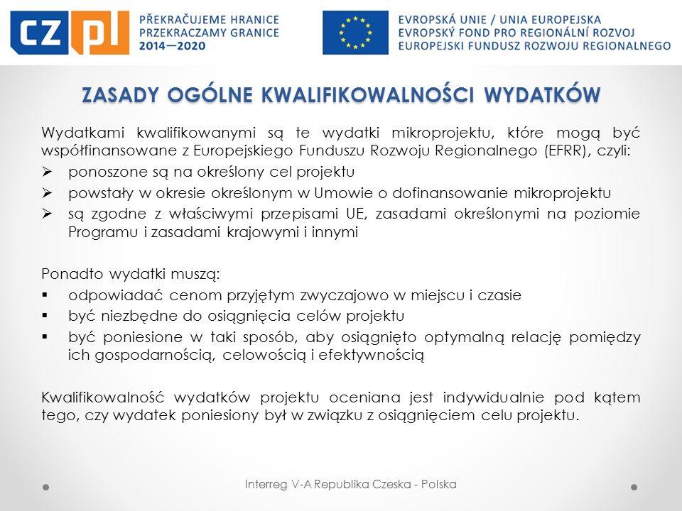 ZASADY OGÓLNE KWALIFIKOWALNOŚCI WYDATKÓW Wydatkiem kwalifikowalnym jest więc wydatek spełniający łącznie następujące warunki: został poniesiony zgodnie z postanowieniami umowy o dofinansowanie i zatwierdzonego wniosku o dofinansowanie jest zgodny z zasadami określonymi w Programie i Podręczniku Programu jest zgodny z obowiązującymi przepisami prawa unijnego oraz prawa krajowego został faktycznie poniesiony w okresie wskazanym w umowie o dofinansowanie został poniesiony w związku z realizacją projektu i jest niezbędny do jego realizacji został dokonany w sposób racjonalny i efektywny, z zachowaniem zasad uzyskiwania najlepszych efektów z danych nakładów został należycie udokumentowany został odpowiednio zaksięgowany został wykazany we wniosku o płatność nie stanowi wydatku niekwalifikowalnego Wydatkiem niekwalifikowalnym jest wydatek nie spełniający co najmniej jednego z wyżej wymienionych warunków Interreg V-A Republika Czeska - Polska