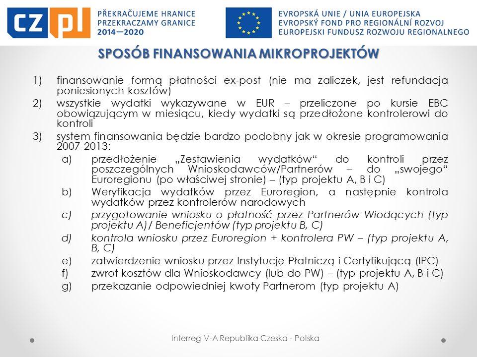 """SPOSÓB FINANSOWANIA MIKROPROJEKTÓW 1)finansowanie formą płatności ex-post (nie ma zaliczek, jest refundacja poniesionych kosztów) 2)wszystkie wydatki wykazywane w EUR – przeliczone po kursie EBC obowiązującym w miesiącu, kiedy wydatki są przedłożone kontrolerowi do kontroli 3)system finansowania będzie bardzo podobny jak w okresie programowania 2007-2013: a)przedłożenie """"Zestawienia wydatków do kontroli przez poszczególnych Wnioskodawców/Partnerów – do """"swojego Euroregionu (po właściwej stronie) – (typ projektu A, B i C) b)Weryfikacja wydatków przez Euroregion, a następnie kontrola wydatków przez kontrolerów narodowych c)przygotowanie wniosku o płatność przez Partnerów Wiodących (typ projektu A)/ Beneficjentów (typ projektu B, C) d)kontrola wniosku przez Euroregion + kontrolera PW – (typ projektu A, B, C) e)zatwierdzenie wniosku przez Instytucję Płatniczą i Certyfikującą (IPC) f)zwrot kosztów dla Wnioskodawcy (lub do PW) – (typ projektu A, B i C) g)przekazanie odpowiedniej kwoty Partnerom (typ projektu A) Interreg V-A Republika Czeska - Polska"""