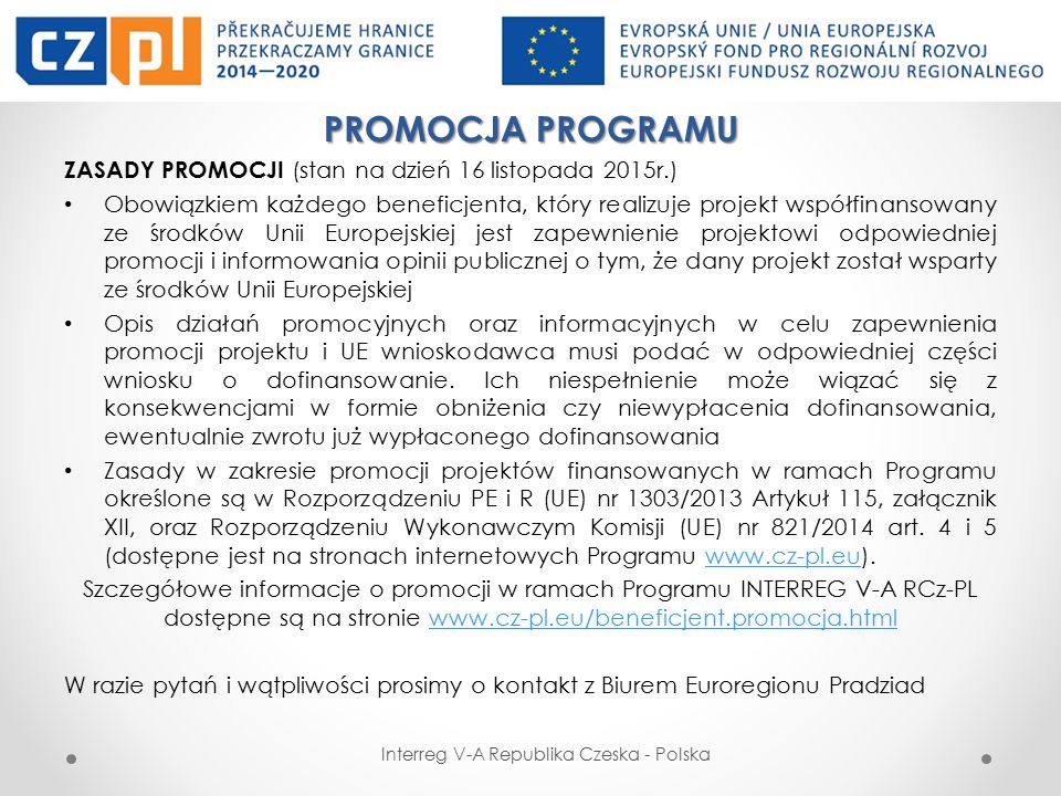 PROMOCJA PROGRAMU ZASADY PROMOCJI (stan na dzień 16 listopada 2015r.) Obowiązkiem każdego beneficjenta, który realizuje projekt współfinansowany ze środków Unii Europejskiej jest zapewnienie projektowi odpowiedniej promocji i informowania opinii publicznej o tym, że dany projekt został wsparty ze środków Unii Europejskiej Opis działań promocyjnych oraz informacyjnych w celu zapewnienia promocji projektu i UE wnioskodawca musi podać w odpowiedniej części wniosku o dofinansowanie.