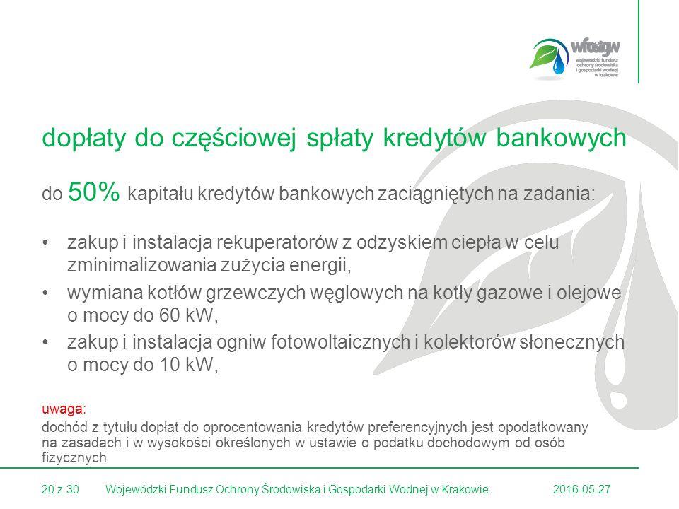 20 z 302016-05-27Wojewódzki Fundusz Ochrony Środowiska i Gospodarki Wodnej w Krakowie dopłaty do częściowej spłaty kredytów bankowych do 50% kapitału kredytów bankowych zaciągniętych na zadania: zakup i instalacja rekuperatorów z odzyskiem ciepła w celu zminimalizowania zużycia energii, wymiana kotłów grzewczych węglowych na kotły gazowe i olejowe o mocy do 60 kW, zakup i instalacja ogniw fotowoltaicznych i kolektorów słonecznych o mocy do 10 kW, uwaga: dochód z tytułu dopłat do oprocentowania kredytów preferencyjnych jest opodatkowany na zasadach i w wysokości określonych w ustawie o podatku dochodowym od osób fizycznych
