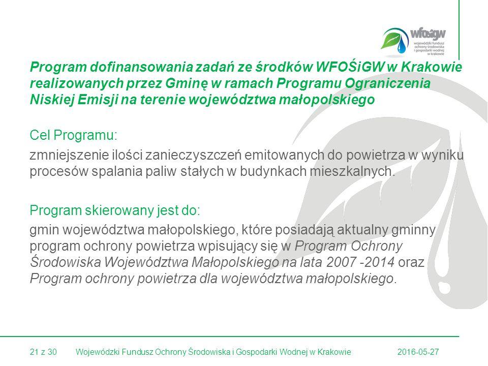 21 z 30 Program dofinansowania zadań ze środków WFOŚiGW w Krakowie realizowanych przez Gminę w ramach Programu Ograniczenia Niskiej Emisji na terenie województwa małopolskiego Cel Programu: zmniejszenie ilości zanieczyszczeń emitowanych do powietrza w wyniku procesów spalania paliw stałych w budynkach mieszkalnych.