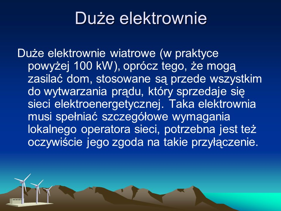 Duże elektrownie Duże elektrownie wiatrowe (w praktyce powyżej 100 kW), oprócz tego, że mogą zasilać dom, stosowane są przede wszystkim do wytwarzania prądu, który sprzedaje się sieci elektroenergetycznej.