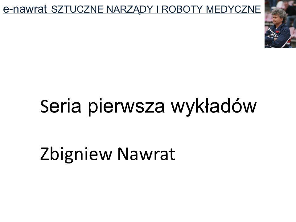 S eria pierwsza wykładów Zbigniew Nawrat e-nawrat SZTUCZNE NARZĄDY I ROBOTY MEDYCZNE