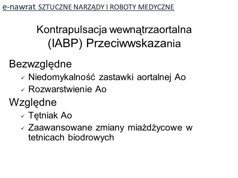 e-nawrat SZTUCZNE NARZĄDY I ROBOTY MEDYCZNE Bezwzględne Niedomykalność zastawki aortalnej Ao Rozwarstwienie Ao Względne Tętniak Ao Zaawansowane zmiany miażdżycowe w tetnicach biodrowych Kontrapulsacja wewnątrzaortalna (IABP) Przeciwwskaza nia