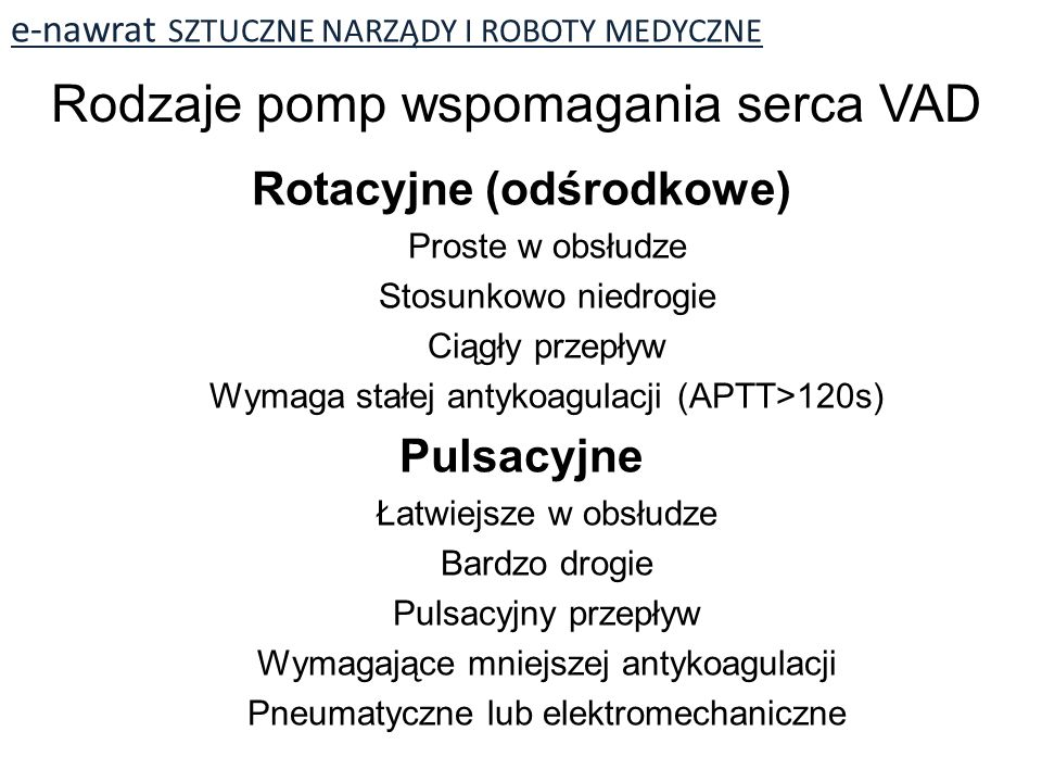 Rotacyjne (odśrodkowe) Proste w obsłudze Stosunkowo niedrogie Ciągły przepływ Wymaga stałej antykoagulacji (APTT>120s) Pulsacyjne Łatwiejsze w obsłudze Bardzo drogie Pulsacyjny przepływ Wymagające mniejszej antykoagulacji Pneumatyczne lub elektromechaniczne Rodzaje pomp wspomagania serca VAD
