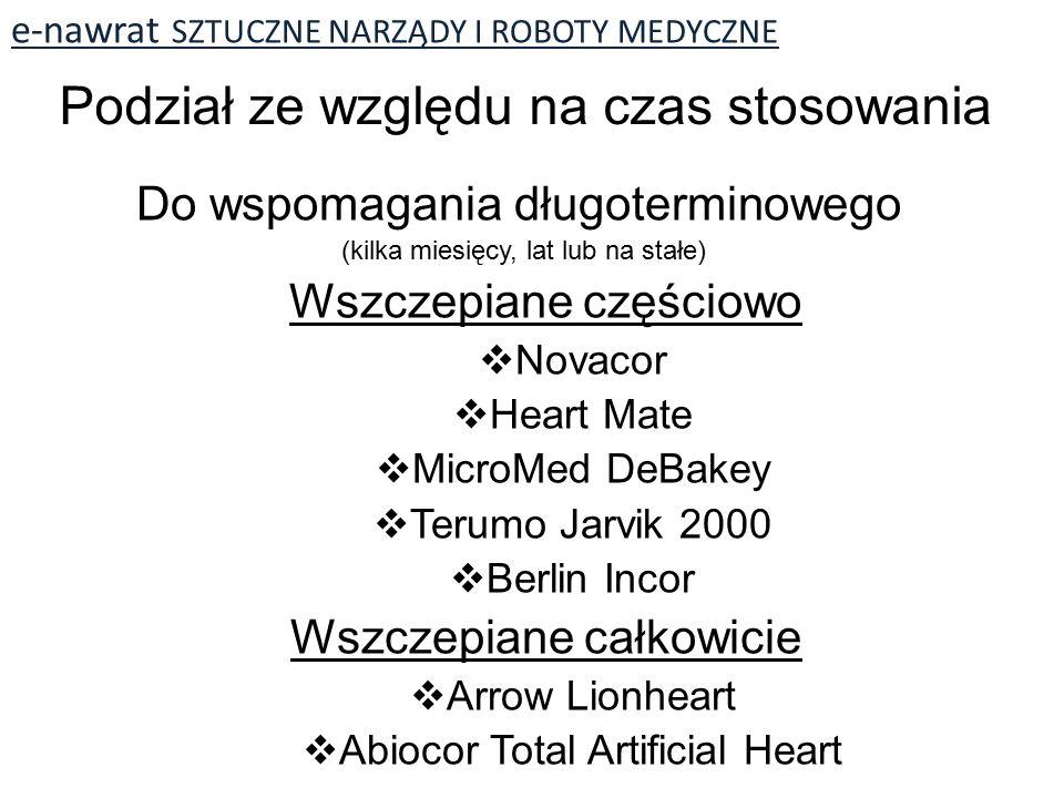 e-nawrat SZTUCZNE NARZĄDY I ROBOTY MEDYCZNE Do wspomagania długoterminowego (kilka miesięcy, lat lub na stałe) Wszczepiane częściowo  Novacor  Heart Mate  MicroMed DeBakey  Terumo Jarvik 2000  Berlin Incor Wszczepiane całkowicie  Arrow Lionheart  Abiocor Total Artificial Heart Podział ze względu na czas stosowania