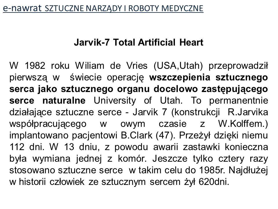 e-nawrat SZTUCZNE NARZĄDY I ROBOTY MEDYCZNE Jarvik-7 Total Artificial Heart W 1982 roku Wiliam de Vries (USA,Utah) przeprowadził pierwszą w świecie operację wszczepienia sztucznego serca jako sztucznego organu docelowo zastępującego serce naturalne University of Utah.