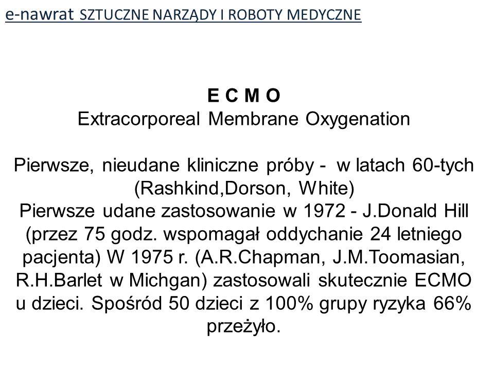 e-nawrat SZTUCZNE NARZĄDY I ROBOTY MEDYCZNE E C M O Extracorporeal Membrane Oxygenation Pierwsze, nieudane kliniczne próby - w latach 60-tych (Rashkind,Dorson, White) Pierwsze udane zastosowanie w 1972 - J.Donald Hill (przez 75 godz.
