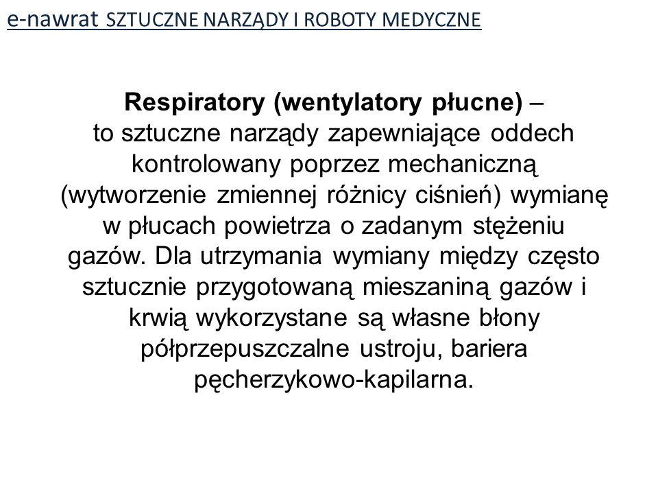 e-nawrat SZTUCZNE NARZĄDY I ROBOTY MEDYCZNE Respiratory (wentylatory płucne) – to sztuczne narządy zapewniające oddech kontrolowany poprzez mechaniczną (wytworzenie zmiennej różnicy ciśnień) wymianę w płucach powietrza o zadanym stężeniu gazów.