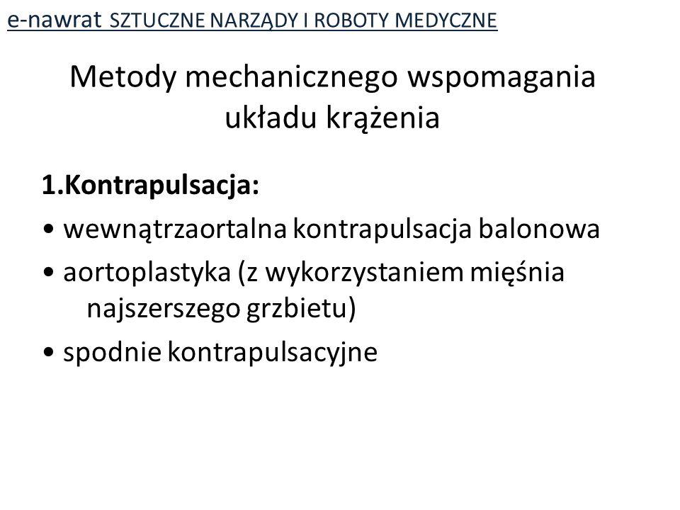 Metody mechanicznego wspomagania układu krążenia 1.Kontrapulsacja: wewnątrzaortalna kontrapulsacja balonowa aortoplastyka (z wykorzystaniem mięśnia najszerszego grzbietu) spodnie kontrapulsacyjne e-nawrat SZTUCZNE NARZĄDY I ROBOTY MEDYCZNE