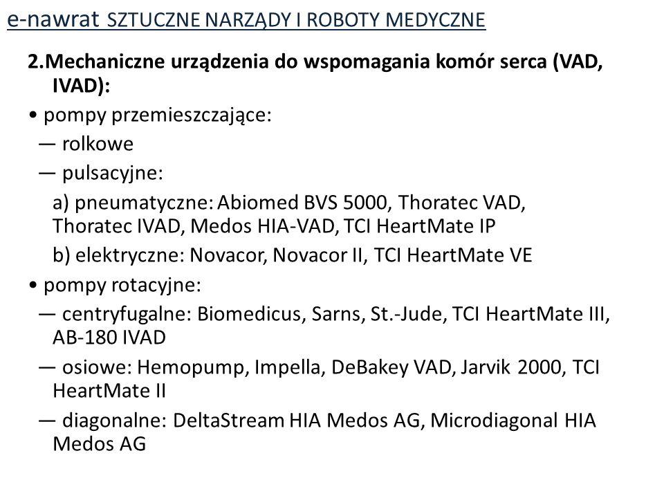 2.Mechaniczne urządzenia do wspomagania komór serca (VAD, IVAD): pompy przemieszczające: — rolkowe — pulsacyjne: a) pneumatyczne: Abiomed BVS 5000, Thoratec VAD, Thoratec IVAD, Medos HIA-VAD, TCI HeartMate IP b) elektryczne: Novacor, Novacor II, TCI HeartMate VE pompy rotacyjne: — centryfugalne: Biomedicus, Sarns, St.-Jude, TCI HeartMate III, AB-180 IVAD — osiowe: Hemopump, Impella, DeBakey VAD, Jarvik 2000, TCI HeartMate II — diagonalne: DeltaStream HIA Medos AG, Microdiagonal HIA Medos AG e-nawrat SZTUCZNE NARZĄDY I ROBOTY MEDYCZNE