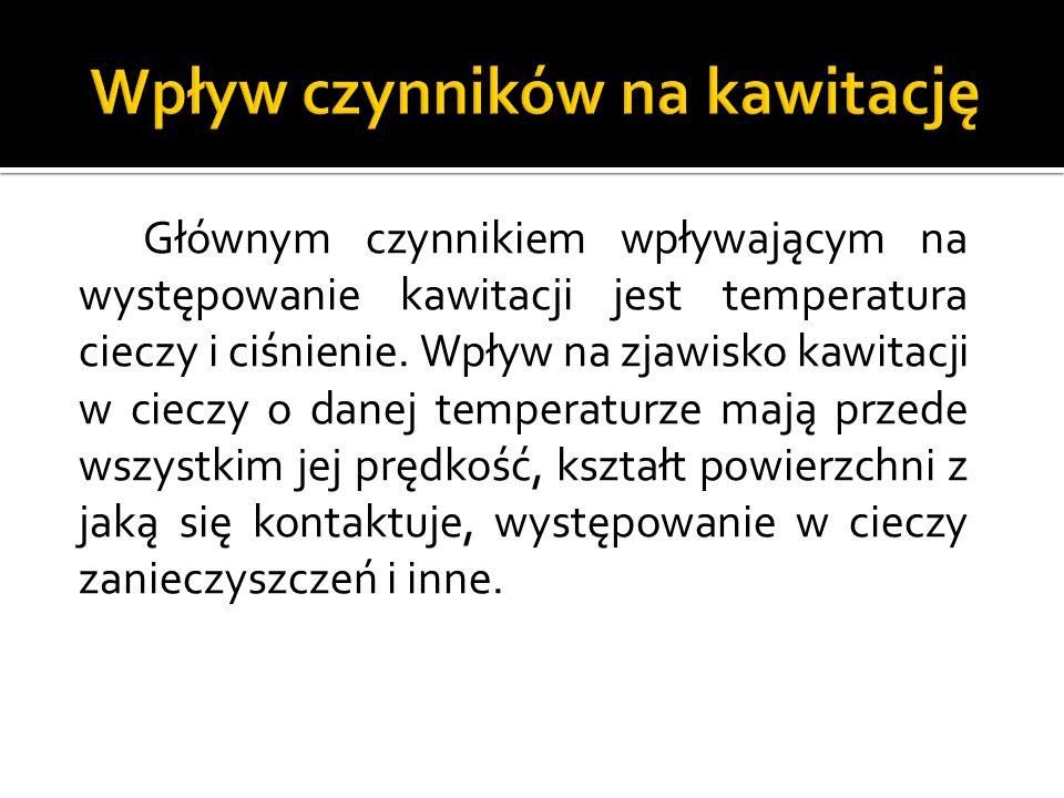 Głównym czynnikiem wpływającym na występowanie kawitacji jest temperatura cieczy i ciśnienie.