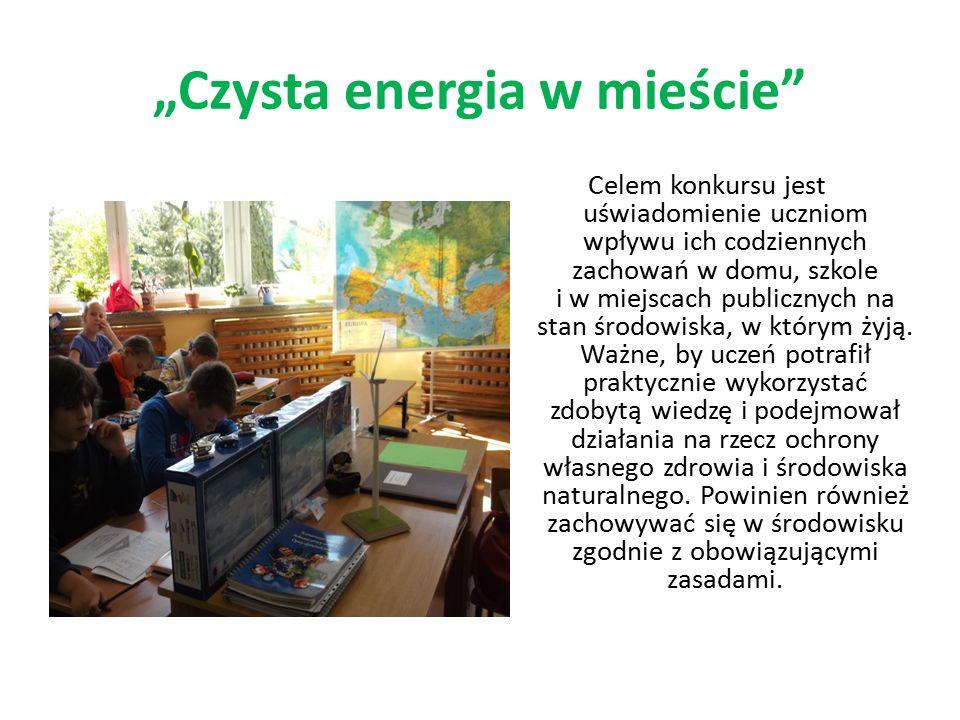 """""""Czysta energia w mieście"""" Celem konkursu jest uświadomienie uczniom wpływu ich codziennych zachowań w domu, szkole i w miejscach publicznych na stan"""