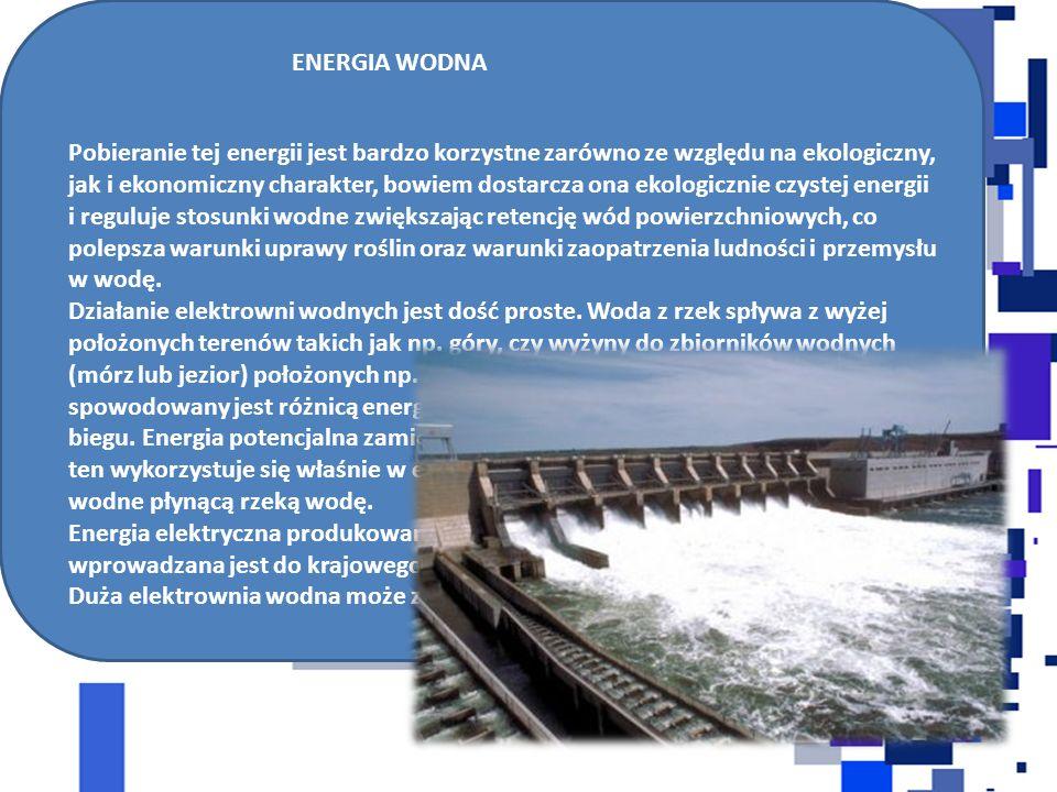 ENERGIA WODNA Pobieranie tej energii jest bardzo korzystne zarówno ze względu na ekologiczny, jak i ekonomiczny charakter, bowiem dostarcza ona ekologicznie czystej energii i reguluje stosunki wodne zwiększając retencję wód powierzchniowych, co polepsza warunki uprawy roślin oraz warunki zaopatrzenia ludności i przemysłu w wodę.
