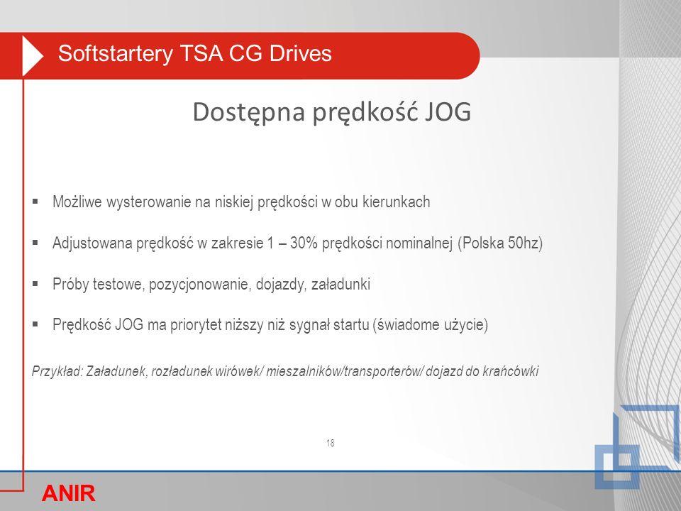 Softstartery TSA CG Drives ANIR O Dostępna prędkość JOG  Możliwe wysterowanie na niskiej prędkości w obu kierunkach  Adjustowana prędkość w zakresie 1 – 30% prędkości nominalnej (Polska 50hz)  Próby testowe, pozycjonowanie, dojazdy, załadunki  Prędkość JOG ma priorytet niższy niż sygnał startu (świadome użycie) Przykład: Załadunek, rozładunek wirówek/ mieszalników/transporterów/ dojazd do krańcówki 18