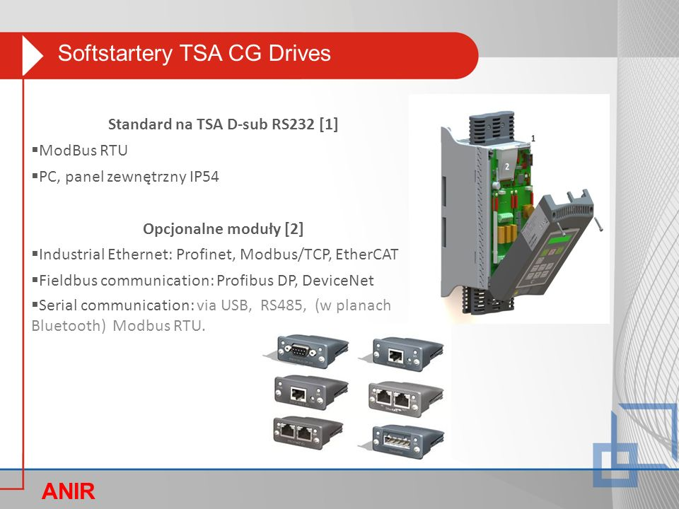 Softstartery TSA CG Drives ANIR O Standard na TSA D-sub RS232 [1]  ModBus RTU  PC, panel zewnętrzny IP54 Opcjonalne moduły [2]  Industrial Ethernet: Profinet, Modbus/TCP, EtherCAT  Fieldbus communication: Profibus DP, DeviceNet  Serial communication: via USB, RS485, (w planach Bluetooth) Modbus RTU.