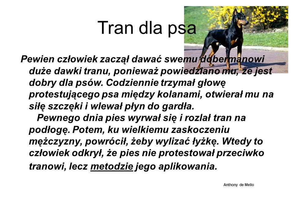 Tran dla psa Pewien człowiek zaczął dawać swemu dobermanowi duże dawki tranu, ponieważ powiedziano mu, że jest dobry dla psów. Codziennie trzymał głow