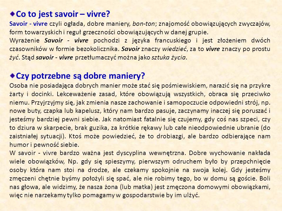 Co to jest savoir – vivre? Savoir - vivre czyli ogłada, dobre maniery, bon-ton; znajomość obowiązujących zwyczajów, form towarzyskich i reguł grzeczno