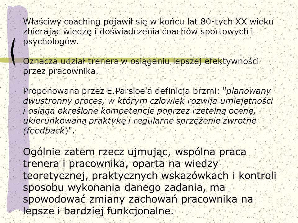 Właściwy coaching pojawił się w końcu lat 80-tych XX wieku zbierając wiedzę i doświadczenia coachów sportowych i psychologów. Oznacza udział trenera w