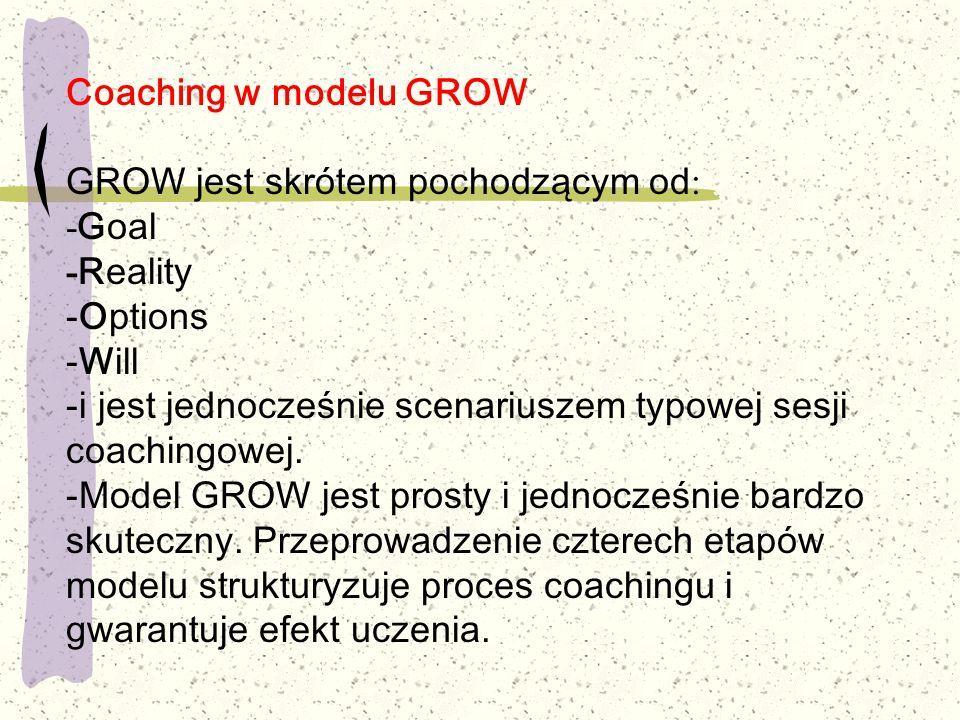 Coaching w modelu GROW GROW jest skrótem pochodzącym od : - Goal - Reality -Options -Will -i jest jednocześnie scenariuszem typowej sesji coachingowej