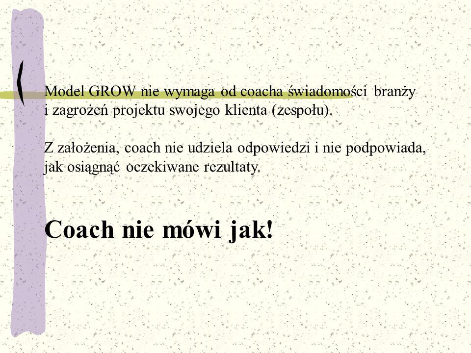 Model GROW nie wymaga od coacha świadomości branży i zagrożeń projektu swojego klienta (zespołu). Z założenia, coach nie udziela odpowiedzi i nie podp