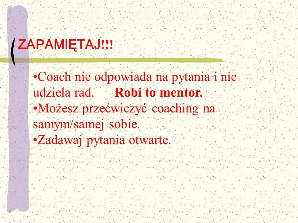 ZAPAMIĘTAJ !!! Coach nie odpowiada na pytania i nie udziela rad. Robi to mentor. Możesz przećwiczyć coaching na samym/samej sobie. Zadawaj pytania otw