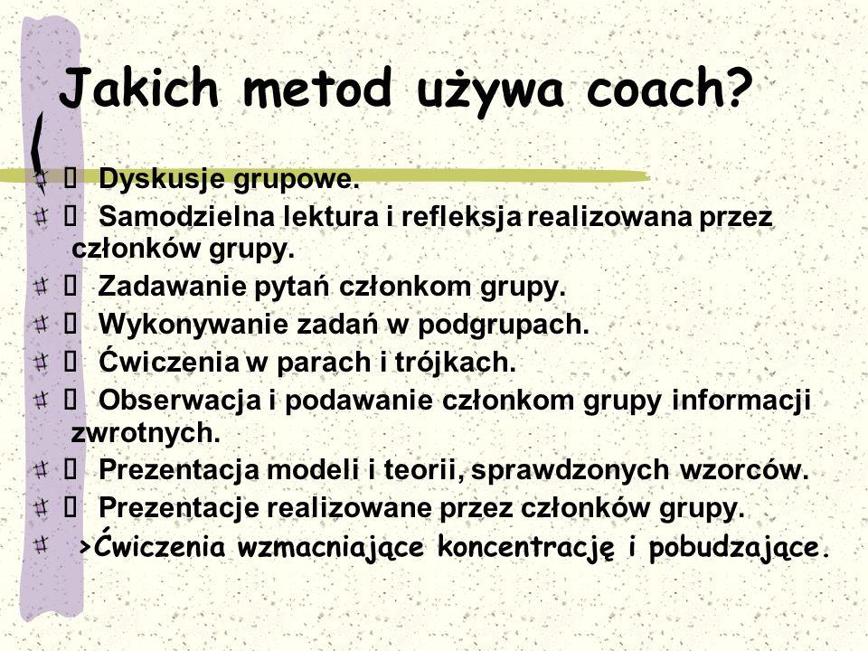 Jakich metod używa coach?  Dyskusje grupowe.  Samodzielna lektura i refleksja realizowana przez członków grupy.  Zadawanie pytań członkom grupy. 