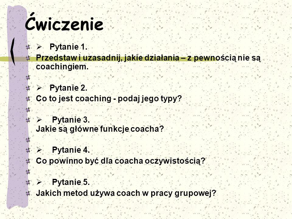 Ćwiczenie  Pytanie 1. Przedstaw i uzasadnij, jakie działania – z pewnością nie są coachingiem.  Pytanie 2. Co to jest coaching - podaj jego typy? 