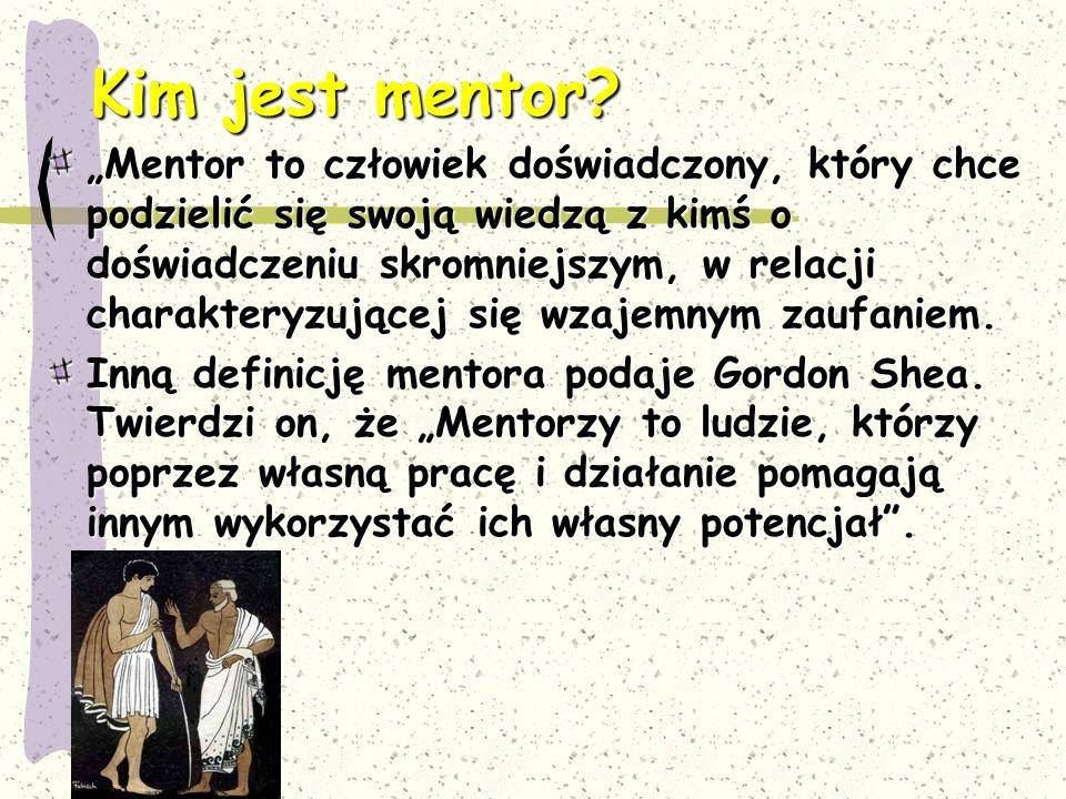 """Kim jest mentor? """"Mentor to człowiek doświadczony, który chce podzielić się swoją wiedzą z kimś o doświadczeniu skromniejszym, w relacji charakteryzuj"""