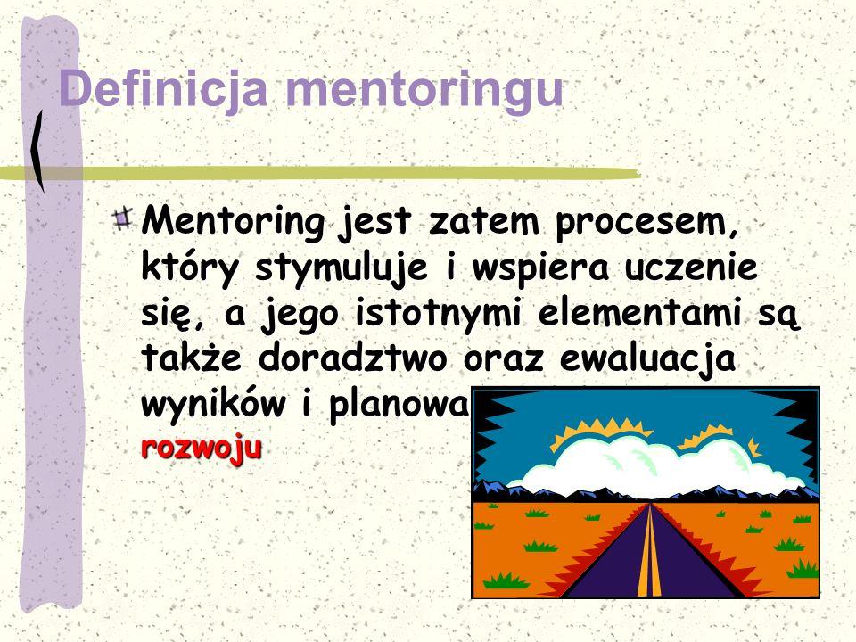 Definicja mentoringu Mentoring jest zatem procesem, który stymuluje i wspiera uczenie się, a jego istotnymi elementami są także doradztwo oraz ewaluac