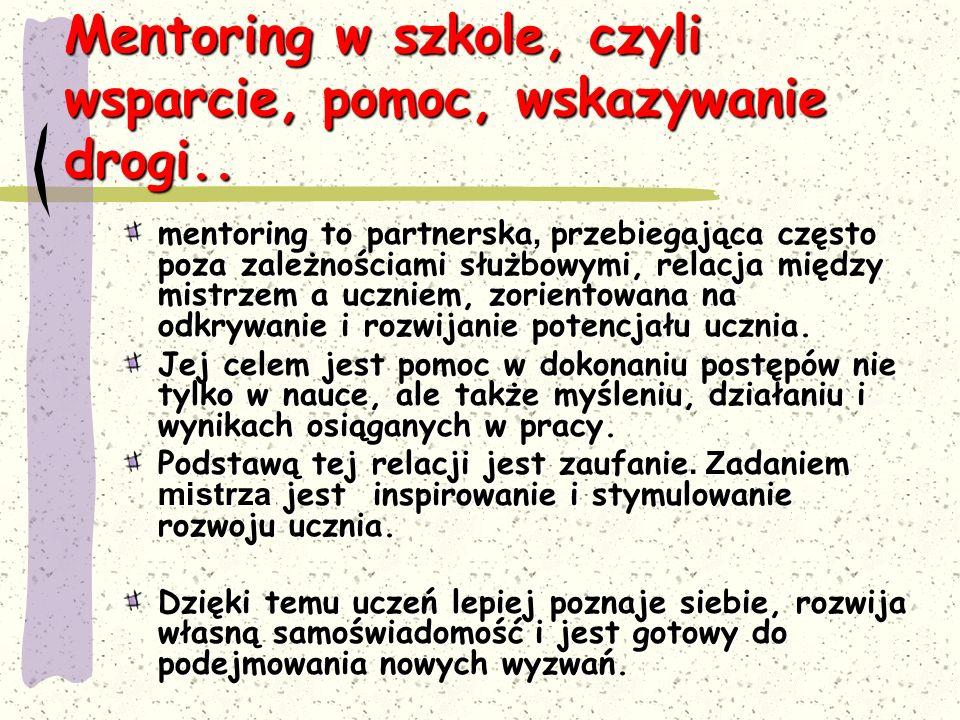 Mentoring w szkole, czyli wsparcie, pomoc, wskazywanie drogi.. mentoring to partnerska, przebiegająca często poza zależnościami służbowymi, relacja mi