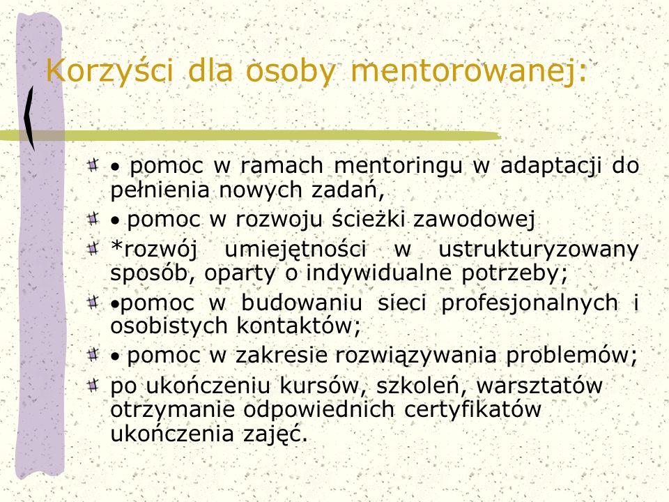 Korzyści dla osoby mentorowanej:  pomoc w ramach mentoringu w adaptacji do pełnienia nowych zadań,  pomoc w rozwoju ścieżki zawodowej *rozwój umieję