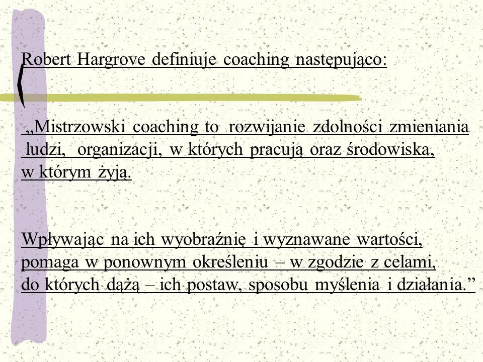 """Robert Hargrove definiuje coaching następująco: """"Mistrzowski coaching to rozwijanie zdolności zmieniania ludzi, organizacji, w których pracują oraz śr"""