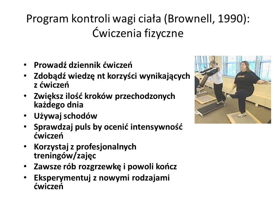 Program kontroli wagi ciała (Brownell, 1990): Ćwiczenia fizyczne Prowadź dziennik ćwiczeń Zdobądź wiedzę nt korzyści wynikających z ćwiczeń Zwiększ ilość kroków przechodzonych każdego dnia Używaj schodów Sprawdzaj puls by ocenić intensywność ćwiczeń Korzystaj z profesjonalnych treningów/zajęc Zawsze rób rozgrzewkę i powoli kończ Eksperymentuj z nowymi rodzajami ćwiczeń