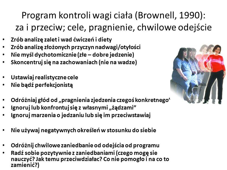 """Program kontroli wagi ciała (Brownell, 1990): za i przeciw; cele, pragnienie, chwilowe odejście Zrób analizę zalet i wad ćwiczeń i diety Zrób analizę złożonych przyczyn nadwagi/otyłości Nie myśl dychotomicznie (złe – dobre jedzenie) Skoncentruj się na zachowaniach (nie na wadze) Ustawiaj realistyczne cele Nie bądź perfekcjonistą Odróżniaj głód od """"pragnienia zjedzenia czegoś konkretnego Ignoruj lub konfrontuj się z własnymi """"żądzami Ignoruj marzenia o jedzaniu lub się im przeciwstawiaj Nie używaj negatywnych określeń w stosunku do siebie Odróżnij chwilowe zaniedbanie od odejścia od programu Radź sobie pozytywnie z zaniedbaniami (czego mogę sie nauczyć."""