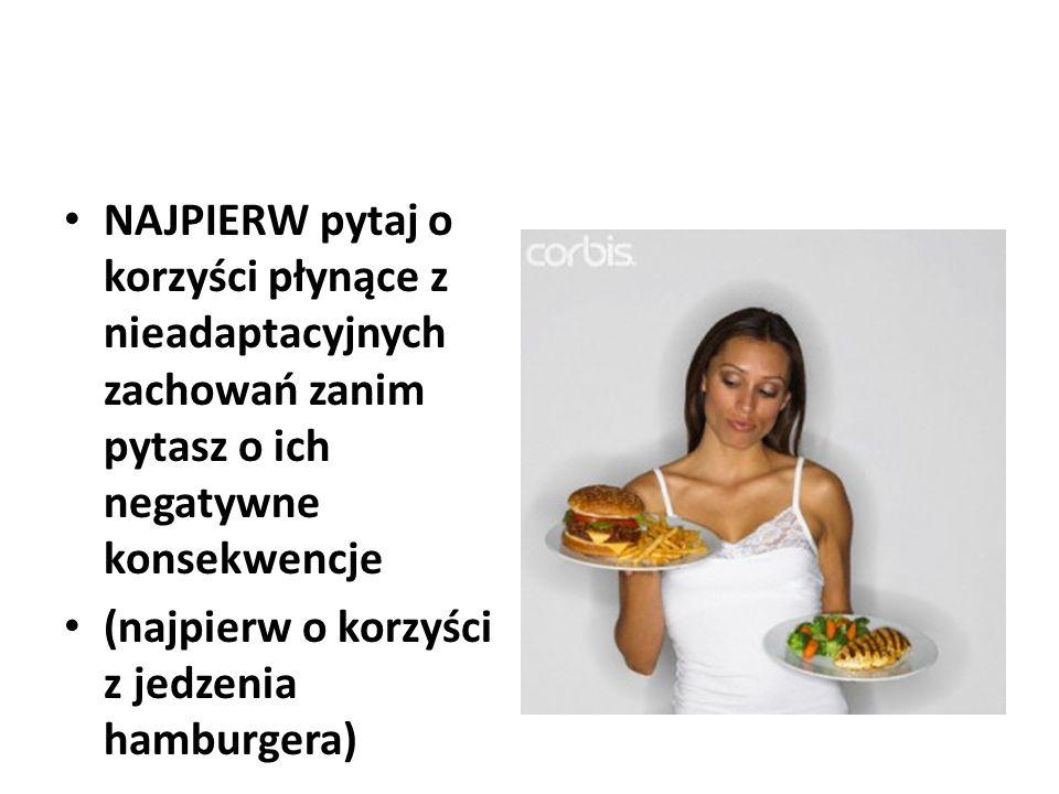 NAJPIERW pytaj o korzyści płynące z nieadaptacyjnych zachowań zanim pytasz o ich negatywne konsekwencje (najpierw o korzyści z jedzenia hamburgera)