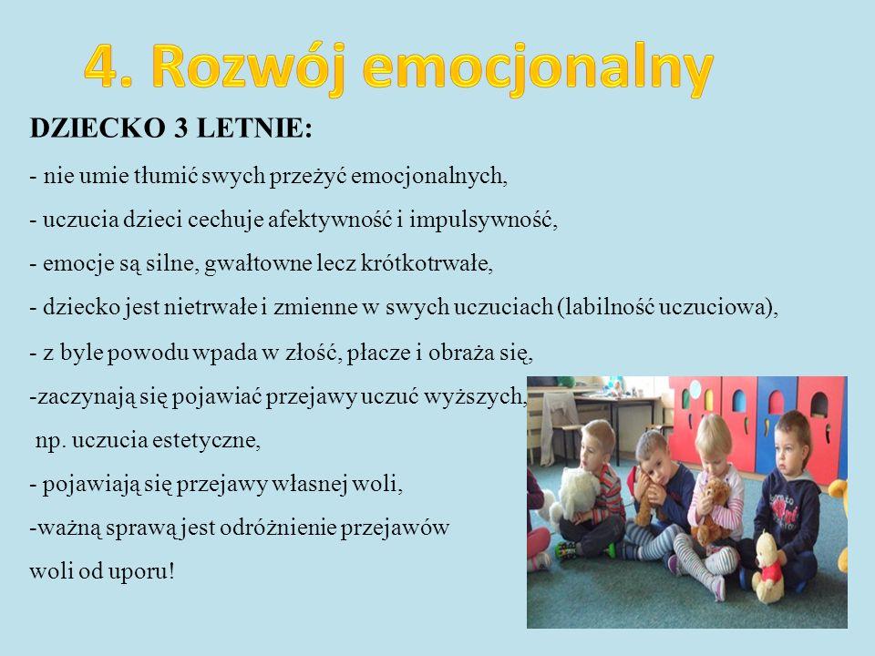 DZIECKO 3 LETNIE: - nie umie tłumić swych przeżyć emocjonalnych, - uczucia dzieci cechuje afektywność i impulsywność, - emocje są silne, gwałtowne lecz krótkotrwałe, - dziecko jest nietrwałe i zmienne w swych uczuciach (labilność uczuciowa), - z byle powodu wpada w złość, płacze i obraża się, -zaczynają się pojawiać przejawy uczuć wyższych, np.