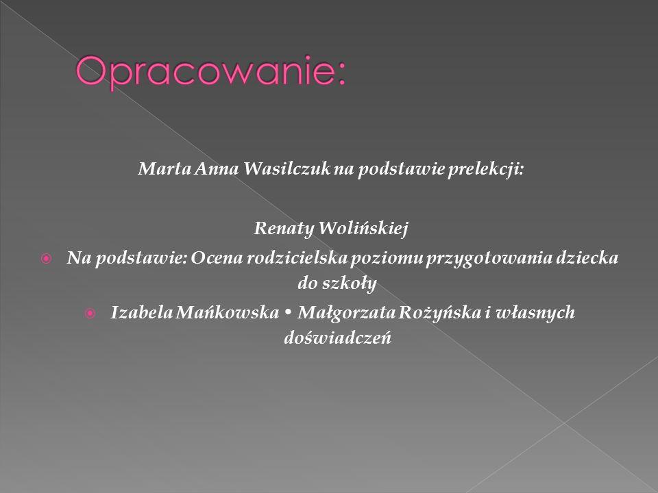 Marta Anna Wasilczuk na podstawie prelekcji: Renaty Wolińskiej  Na podstawie: Ocena rodzicielska poziomu przygotowania dziecka do szkoły  Izabela Mańkowska Małgorzata Rożyńska i własnych doświadczeń