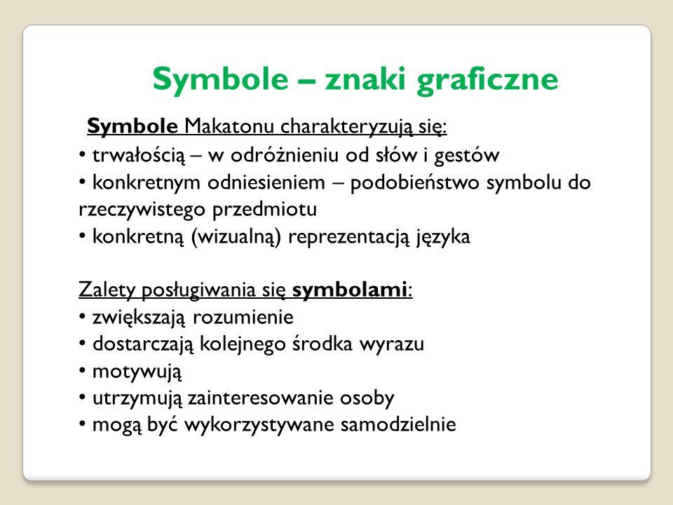 Symbole – znaki graficzne Symbole Makatonu charakteryzują się: trwałością – w odróżnieniu od słów i gestów konkretnym odniesieniem – podobieństwo symbolu do rzeczywistego przedmiotu konkretną (wizualną) reprezentacją języka Zalety posługiwania się symbolami: zwiększają rozumienie dostarczają kolejnego środka wyrazu motywują utrzymują zainteresowanie osoby mogą być wykorzystywane samodzielnie
