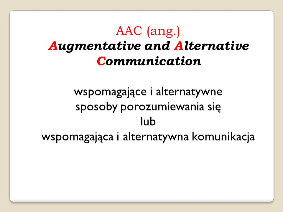 AAC (ang.) Augmentative and Alternative Communication wspomagające i alternatywne sposoby porozumiewania się lub wspomagająca i alternatywna komunikacja