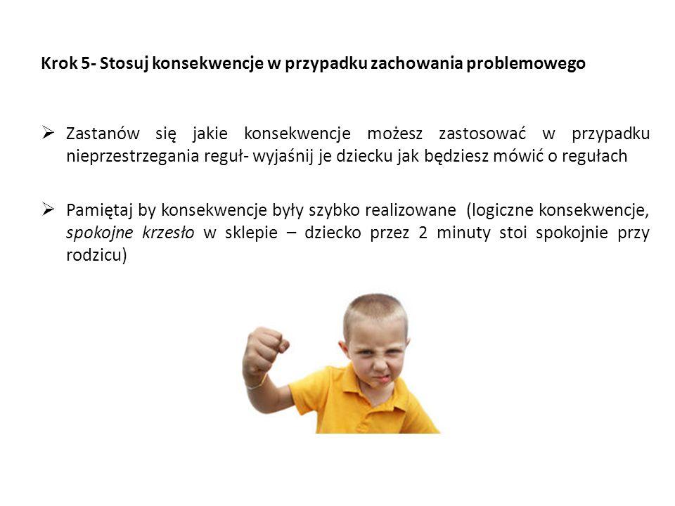 Krok 5- Stosuj konsekwencje w przypadku zachowania problemowego  Zastanów się jakie konsekwencje możesz zastosować w przypadku nieprzestrzegania reguł- wyjaśnij je dziecku jak będziesz mówić o regułach  Pamiętaj by konsekwencje były szybko realizowane (logiczne konsekwencje, spokojne krzesło w sklepie – dziecko przez 2 minuty stoi spokojnie przy rodzicu)