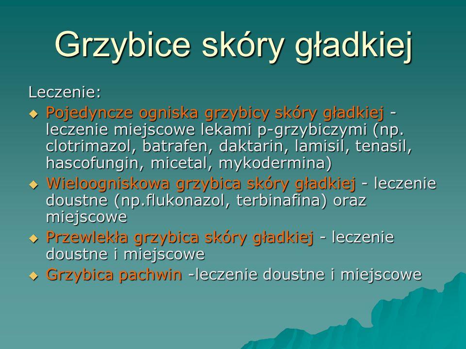 Grzybice skóry gładkiej Leczenie:  Pojedyncze ogniska grzybicy skóry gładkiej - leczenie miejscowe lekami p-grzybiczymi (np. clotrimazol, batrafen, d