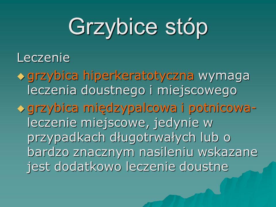 Grzybice stóp Leczenie  grzybica hiperkeratotyczna wymaga leczenia doustnego i miejscowego  grzybica międzypalcowa i potnicowa- leczenie miejscowe,